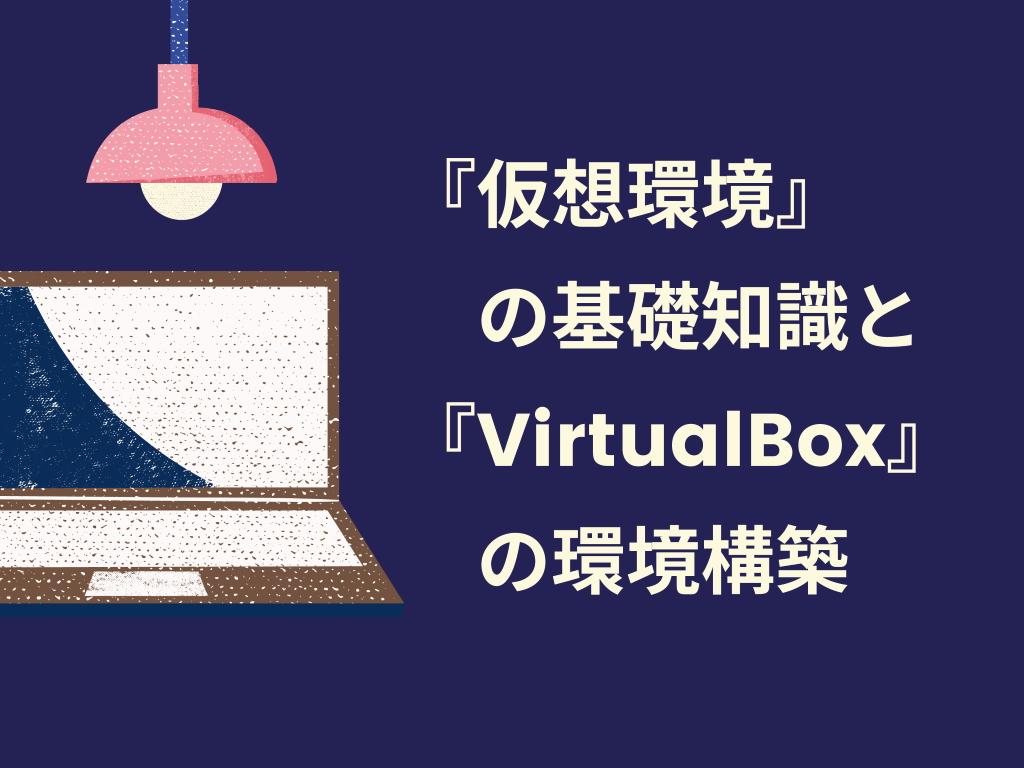 『仮想環境』の基礎知識と『VirtualBox』の環境構築
